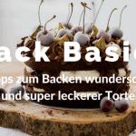 Back Basics – 5 Tipps zum Backen wunderschöner und super leckerer Torten